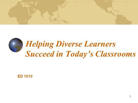 1 Helping Diverse Learners Succeed in Today's Classrooms ED 1010.