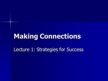 Making Connections Lecture 1: Strategies for Success.