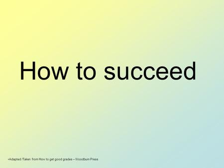 How to succeed Adapted /Taken from How to get good grades – Woodburn Press.