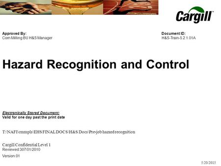 Collaborate > Create > Succeed 5/20/2015 Hazard Recognition and Control Approved By: Corn Milling BU H&S Manager Document ID: H&S-Train-5.2.1.01A Electronically.
