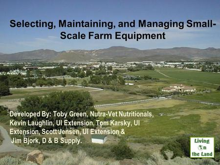 Selecting, Maintaining, and Managing Small- Scale Farm Equipment Developed By: Toby Green, Nutra-Vet Nutritionals, Kevin Laughlin, UI Extension, Tom Karsky,