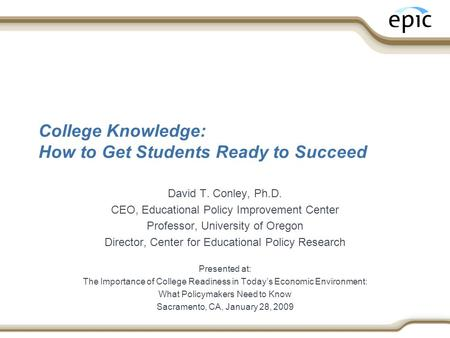 College Knowledge: How to Get Students Ready to Succeed David T. Conley, Ph.D. CEO, Educational Policy Improvement Center Professor, University of Oregon.