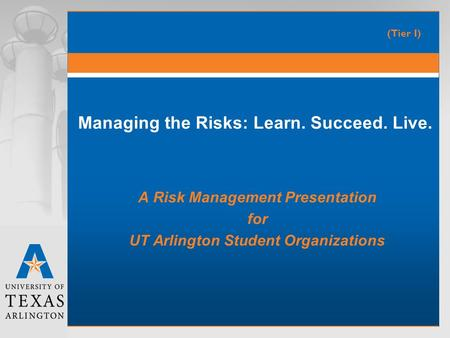 Managing the Risks: Learn. Succeed. Live. A Risk Management Presentation for UT Arlington Student Organizations (Tier I)
