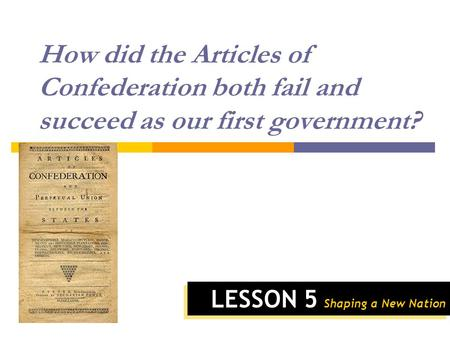 LESSON 5 Shaping a New Nation How did the Articles of Confederation both fail and succeed as our first government?