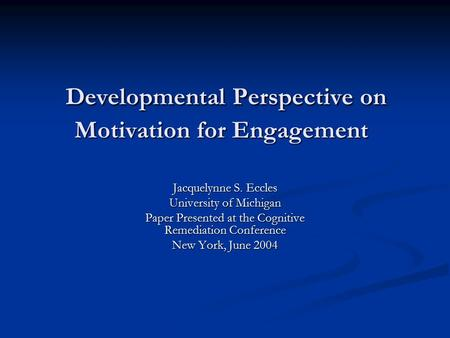 Developmental Perspective on Motivation for Engagement Developmental Perspective on Motivation for Engagement Jacquelynne S. Eccles University of Michigan.