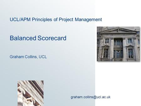 UCL/APM Principles of Project Management Balanced Scorecard Graham Collins, UCL