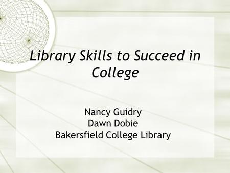 Library Skills to Succeed in College Nancy Guidry Dawn Dobie Bakersfield College Library.