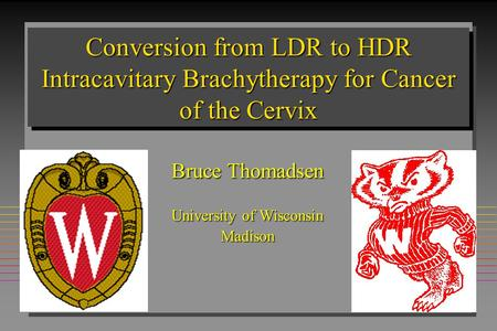 Conversion from LDR to HDR Intracavitary Brachytherapy for Cancer of the Cervix Bruce Thomadsen University of Wisconsin Madison.