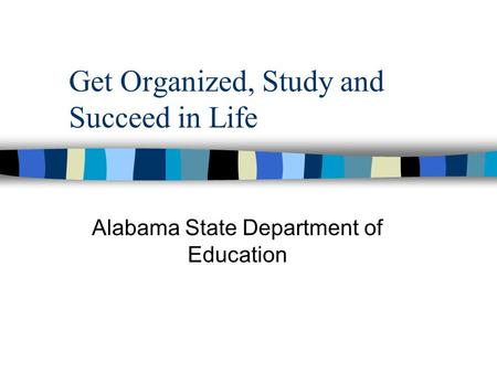 Get Organized, Study and Succeed in Life Alabama State Department of Education.