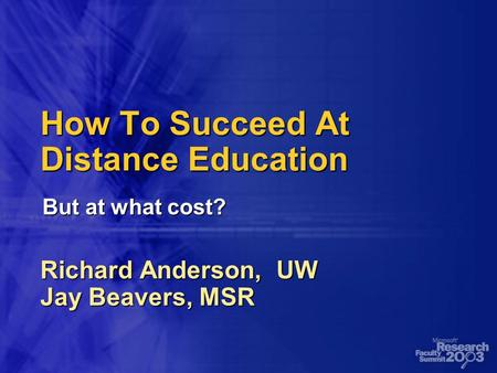 How To Succeed At Distance Education Richard Anderson, UW Jay Beavers, MSR But at what cost?