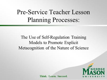 Think. Learn. Succeed. Pre-Service Teacher Lesson Planning Processes: The Use of Self-Regulation Training Models to Promote Explicit Metacognition of the.
