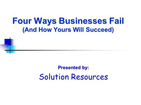 Four Ways Businesses Fail (And How Yours Will Succeed) Presented by: Solution Resources.