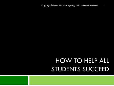 HOW TO HELP ALL STUDENTS SUCCEED Copyright © Texas Education Agency, 2013. All rights reserved. 1.