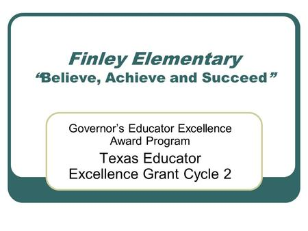 "Finley Elementary ""Believe, Achieve and Succeed"" Governor's Educator Excellence Award Program Texas Educator Excellence Grant Cycle 2."