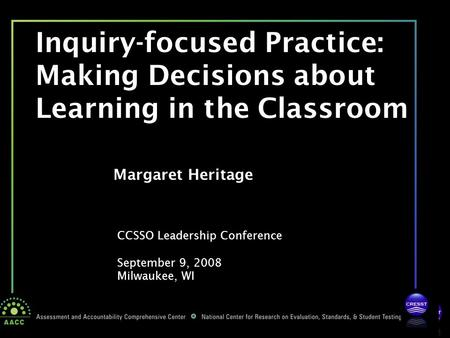 CCSSO Leadership Conference September 9, 2008 Milwaukee, WI Margaret Heritage Inquiry-focused Practice: Making Decisions about Learning in the Classroom.