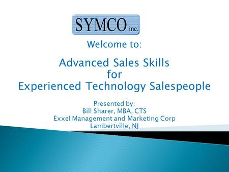 Welcome to: Advanced Sales Skills for Experienced Technology Salespeople Presented by: Bill Sharer, MBA, CTS Exxel Management and Marketing Corp Lambertville,