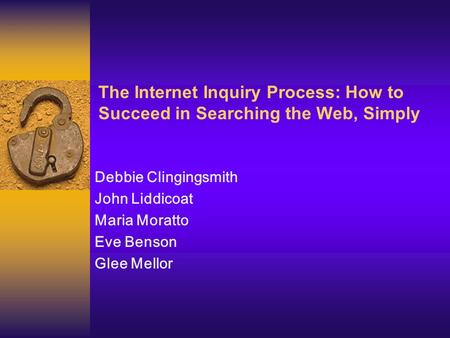 The Internet Inquiry Process: How to Succeed in Searching the Web, Simply Debbie Clingingsmith John Liddicoat Maria Moratto Eve Benson Glee Mellor.