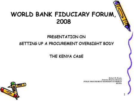 1 WORLD BANK FIDUCIARY FORUM, 2008 PRESENTATION ON SETTING UP A PROCUREMENT OVERSIGHT BODY THE KENYA CASE Robert R. Hunja Interim Director-General PUBLIC.