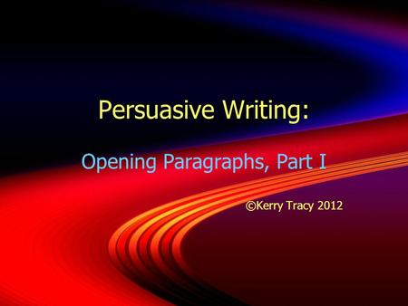 Persuasive Writing: Opening Paragraphs, Part I ©Kerry Tracy 2012 Opening Paragraphs, Part I ©Kerry Tracy 2012.