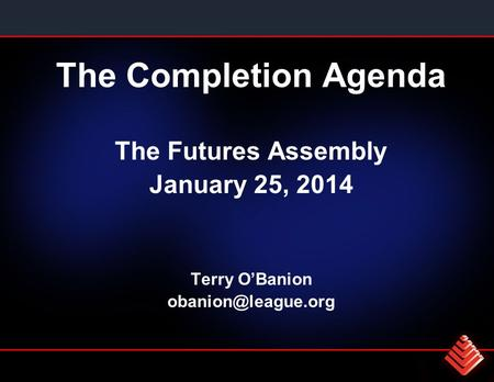 The Completion Agenda The Futures Assembly January 25, 2014 Terry O'Banion