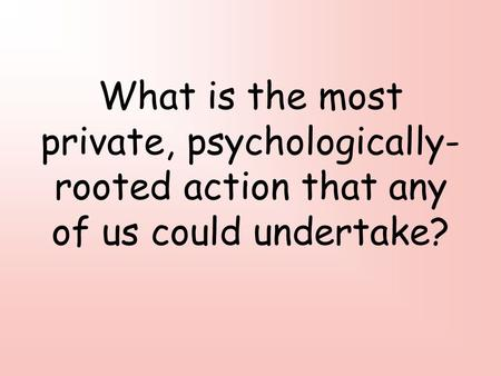 What is the most private, psychologically- rooted action that any of us could undertake?