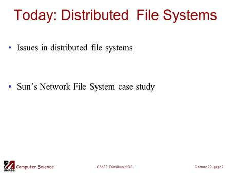 Computer Science Lecture 20, page 1 CS677: Distributed OS Today: Distributed File Systems Issues in distributed file systems Sun's Network File System.