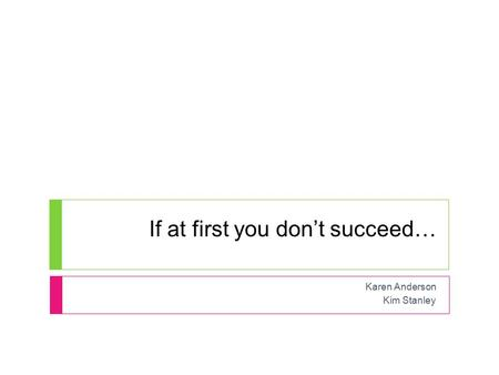 If at first you don't succeed… Karen Anderson Kim Stanley.