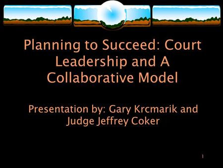 1 Planning to Succeed: Court Leadership and A Collaborative Model Presentation by: Gary Krcmarik and Judge Jeffrey Coker.