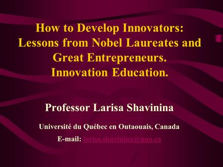 How to Develop Innovators: Lessons from Nobel Laureates and Great Entrepreneurs. Innovation Education. Professor Larisa Shavinina Université du Québec.