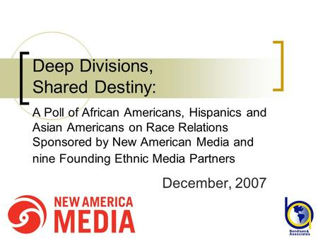 Deep Divisions, Shared Destiny: A Poll of African Americans, Hispanics and Asian Americans on Race Relations Sponsored by New American Media and nine Founding.