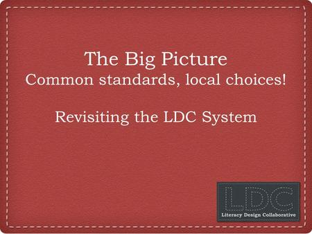 The Big Picture Common standards, local choices! Revisiting the LDC System.