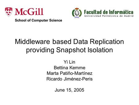 Middleware based Data Replication providing Snapshot Isolation Yi Lin Bettina Kemme Marta Patiño-Martínez Ricardo Jiménez-Peris June 15, 2005.