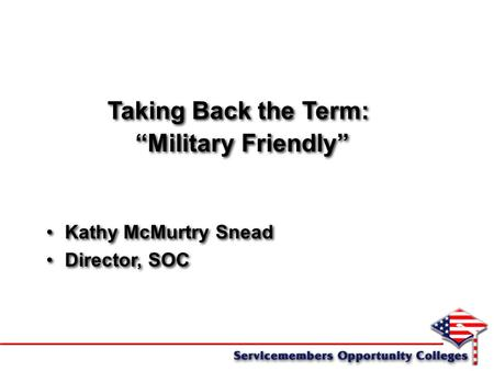 "Taking Back the Term: ""Military Friendly"" Kathy McMurtry Snead Director, SOC Taking Back the Term: ""Military Friendly"" Kathy McMurtry Snead Director, SOC."
