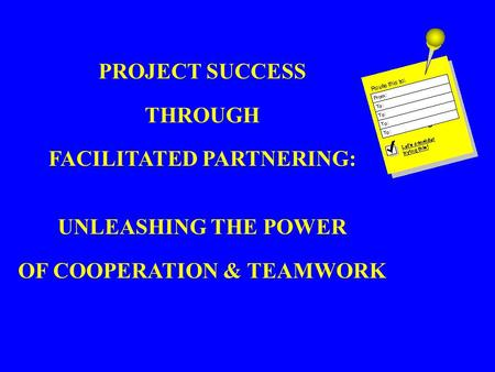 PROJECT SUCCESS THROUGH FACILITATED PARTNERING: UNLEASHING THE POWER OF COOPERATION & TEAMWORK.