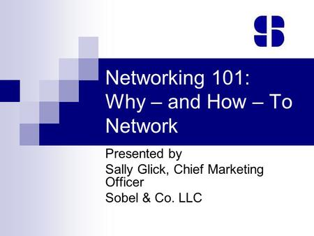 Networking 101: Why – and How – To Network Presented by Sally Glick, Chief Marketing Officer Sobel & Co. LLC.