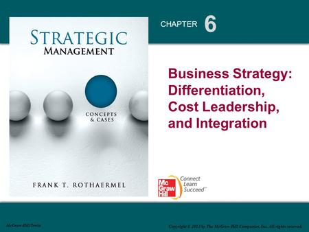 6 CHAPTER McGraw-Hill/Irwin Copyright © 2013 by The McGraw-Hill Companies, Inc. All rights reserved. Business Strategy: Differentiation, Cost Leadership,