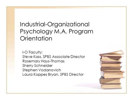 Industrial-Organizational Psychology M.A. Program Orientation I-O Faculty: Steve Kass, SPBS Associate Director Rosemary Hays-Thomas Sherry Schneider Stephen.