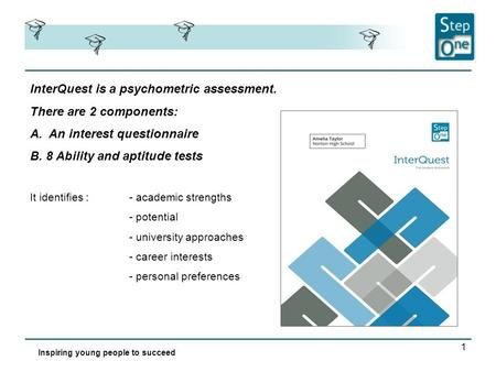 1 InterQuest is a psychometric assessment. There are 2 components: A.An interest questionnaire B. 8 Ability and aptitude tests Inspiring young people to.