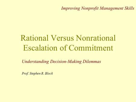 Rational Versus Nonrational Escalation of Commitment Understanding Decision-Making Dilemmas Prof. Stephen R. Block Improving Nonprofit Management Skills.