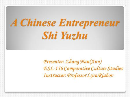 A Chinese Entrepreneur Shi Yuzhu Presenter: Zhang Nan(Ann) ESL-156 Comparative Culture Studies Instructor: Professor Lyra Riabov.