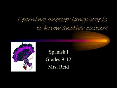 Learning another language is to know another culture Spanish I Grades 9-12 Mrs. Reid.