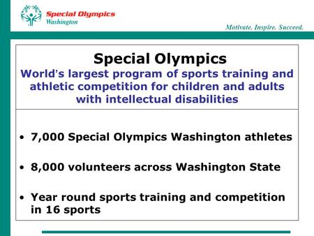 Motivate. Inspire. Succeed. Special Olympics World ' s largest program of sports training and athletic competition for children and adults with intellectual.