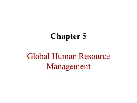 Chapter 5 Global Human Resource Management. Expatriate Managers  Expatriate Managers :Citizens of one country working abroad (in another country). 