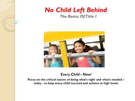 No Child Left Behind The Basics Of Title 1 Every Child - Now! Focus on the critical nature of doing what's right and what's needed – today - to help every.
