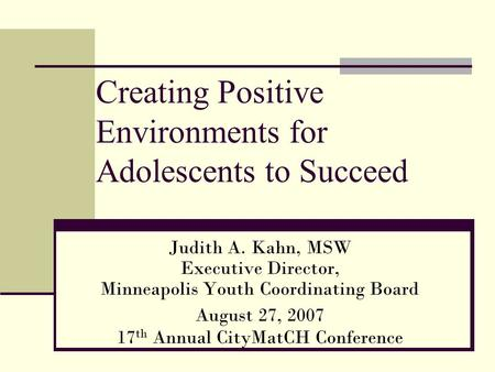 Creating Positive Environments for Adolescents to Succeed Judith A. Kahn, MSW Executive Director, Minneapolis Youth Coordinating Board August 27, 2007.
