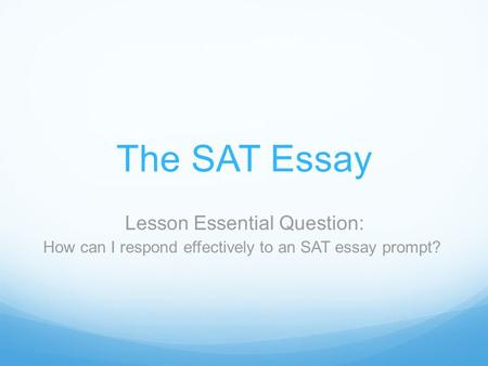 The SAT Essay Lesson Essential Question: How can I respond effectively to an SAT essay prompt?