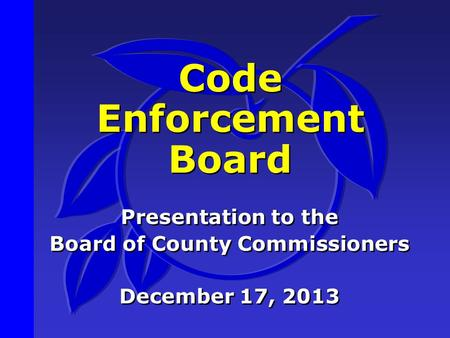 Code Enforcement Board Presentation to the Board of County Commissioners December 17, 2013 Presentation to the Board of County Commissioners December 17,