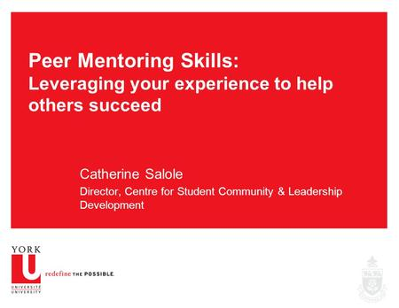Peer Mentoring Skills: Leveraging your experience to help others succeed Catherine Salole Director, Centre for Student Community & Leadership Development.