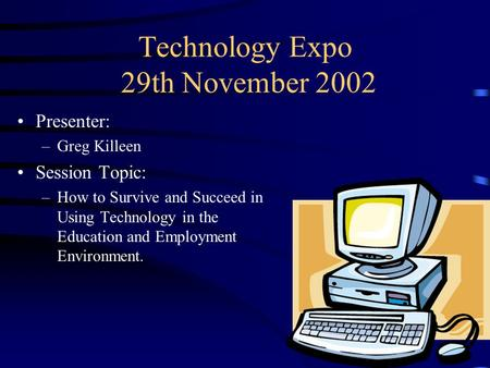 Technology Expo 29th November 2002 Presenter: –Greg Killeen Session Topic: –How to Survive and Succeed in Using Technology in the Education and Employment.
