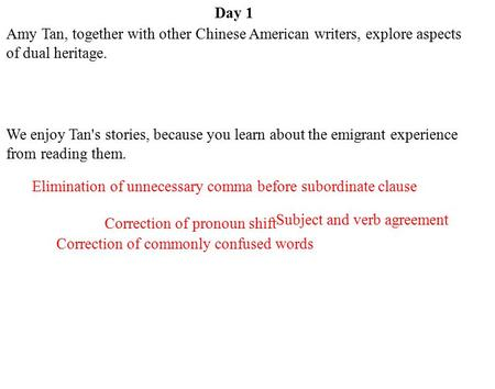 Day 1 Subject and verb agreement Correction of pronoun shift Elimination of unnecessary comma before subordinate clause Correction of commonly confused.